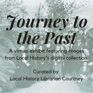 Journey to the Past. A virtual exhibit featuring images from Local History's digital collection. Curated by Local History Librarian Courtney.